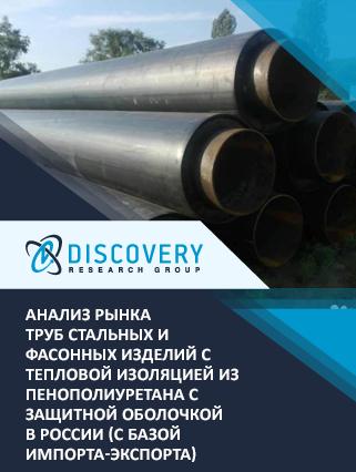 Анализ рынка труб стальных и фасонных изделий с тепловой изоляцией из пенополиуретана с защитной оболочкой в России (с базой импорта-экспорта)