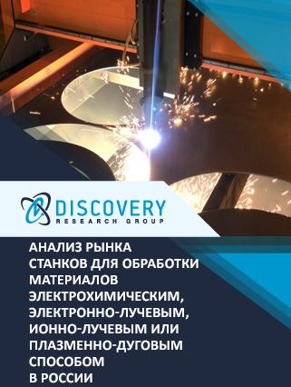 Маркетинговое исследование - Анализ рынка станков для обработки материалов электрохимическим, электронно-лучевым, ионно-лучевым или плазменно-дуговым способом в России