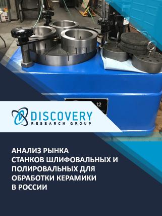 Маркетинговое исследование - Анализ рынка станков шлифовальных и полировальных для обработки керамики в России