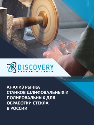 Анализ рынка станков шлифовальных и полировальных для обработки стекла в России