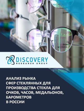 Маркетинговое исследование - Анализ рынка сфер стеклянных для производства стекла для очков, часов, медальонов, барометров в России
