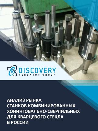 Маркетинговое исследование - Анализ рынка станков комбинированных хонинговально-сверлильных для кварцевого стекла в России