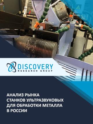 Маркетинговое исследование - Анализ рынка станков ультразвуковых для обработки металла в России