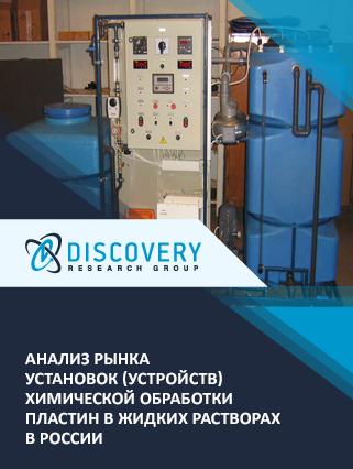 Маркетинговое исследование - Анализ рынка установок (устройств) химической обработки пластин в жидких растворах в России